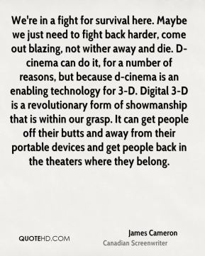 James Cameron - We're in a fight for survival here. Maybe we just need to fight back harder, come out blazing, not wither away and die. D-cinema can do it, for a number of reasons, but because d-cinema is an enabling technology for 3-D. Digital 3-D is a revolutionary form of showmanship that is within our grasp. It can get people off their butts and away from their portable devices and get people back in the theaters where they belong.