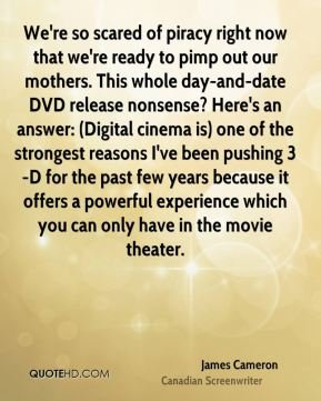 We're so scared of piracy right now that we're ready to pimp out our mothers. This whole day-and-date DVD release nonsense? Here's an answer: (Digital cinema is) one of the strongest reasons I've been pushing 3-D for the past few years because it offers a powerful experience which you can only have in the movie theater.