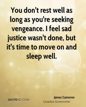 You don't rest well as long as you're seeking vengeance. I feel sad justice wasn't done, but it's time to move on and sleep well.