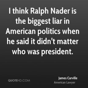 James Carville - I think Ralph Nader is the biggest liar in American politics when he said it didn't matter who was president.