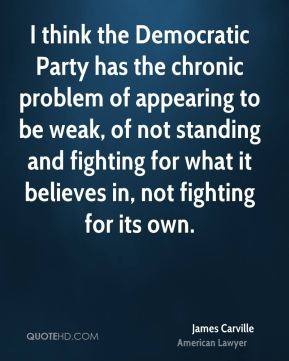 James Carville - I think the Democratic Party has the chronic problem of appearing to be weak, of not standing and fighting for what it believes in, not fighting for its own.
