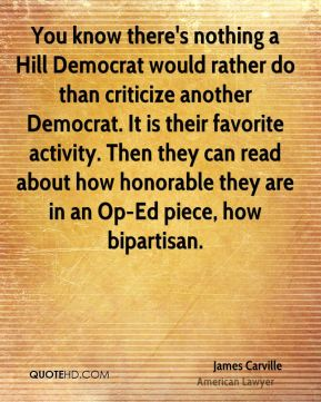 James Carville - You know there's nothing a Hill Democrat would rather do than criticize another Democrat. It is their favorite activity. Then they can read about how honorable they are in an Op-Ed piece, how bipartisan.