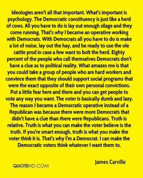 James Carville - Ideologies aren't all that important. What's important is psychology. The Democratic constituency is just like a herd of cows. All you have to do is lay out enough silage and they come running. That's why I became an operative working with Democrats. With Democrats all you have to do is make a lot of noise, lay out the hay, and be ready to use the ole cattle prod in case a few want to bolt the herd. Eighty percent of the people who call themselves Democrats don't have a clue as to political reality. What amazes me is that you could take a group of people who are hard workers and convince them that they should support social programs that were the exact opposite of their own personal convictions. Put a little fear here and there and you can get people to vote any way you want. The voter is basically dumb and lazy. The reason I became a Democratic operative instead of a Republican was because there were more Democrats that didn't have a clue than there were Republicans. Truth is relative. Truth is what you can make the voter believe is the truth. If you're smart enough, truth is what you make the voter think it is. That's why I'm a Democrat. I can make the Democratic voters think whatever I want them to.