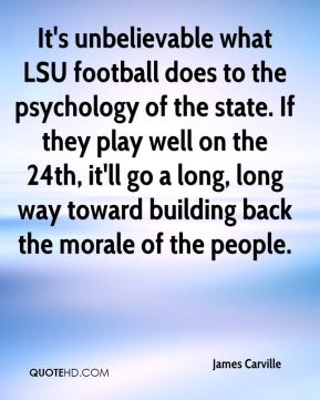 James Carville - It's unbelievable what LSU football does to the psychology of the state. If they play well on the 24th, it'll go a long, long way toward building back the morale of the people.