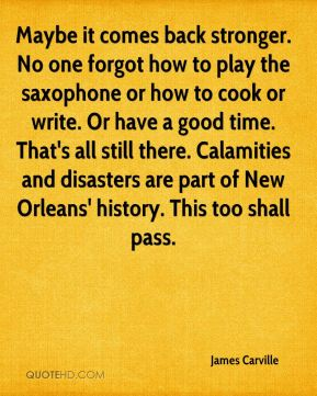 James Carville - Maybe it comes back stronger. No one forgot how to play the saxophone or how to cook or write. Or have a good time. That's all still there. Calamities and disasters are part of New Orleans' history. This too shall pass.