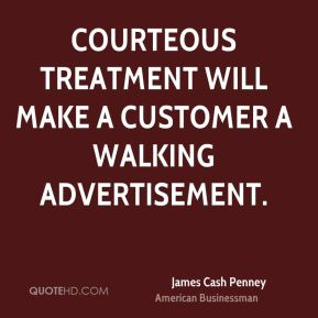 Courteous treatment will make a customer a walking advertisement.