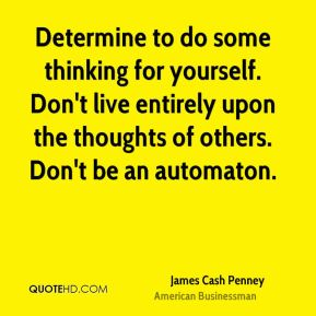 Determine to do some thinking for yourself. Don't live entirely upon the thoughts of others. Don't be an automaton.
