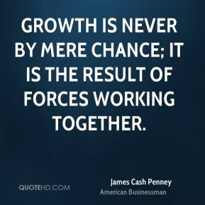 James Cash Penney - Growth is never by mere chance; it is the result of forces working together.