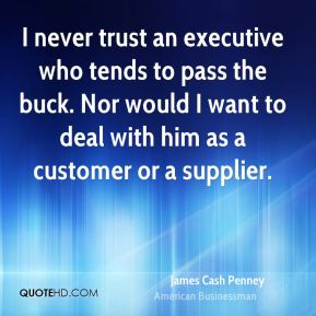 I never trust an executive who tends to pass the buck. Nor would I want to deal with him as a customer or a supplier.