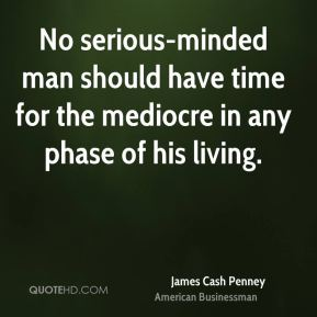 No serious-minded man should have time for the mediocre in any phase of his living.