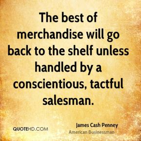 James Cash Penney - The best of merchandise will go back to the shelf unless handled by a conscientious, tactful salesman.