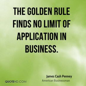 James Cash Penney - The Golden Rule finds no limit of application in business.