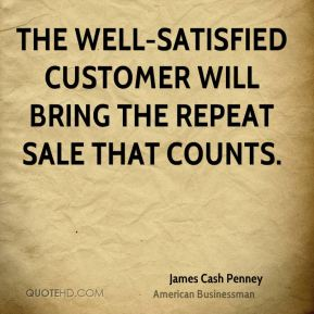 James Cash Penney - The well-satisfied customer will bring the repeat sale that counts.
