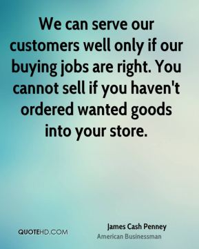 James Cash Penney - We can serve our customers well only if our buying jobs are right. You cannot sell if you haven't ordered wanted goods into your store.
