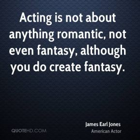 Acting is not about anything romantic, not even fantasy, although you do create fantasy.