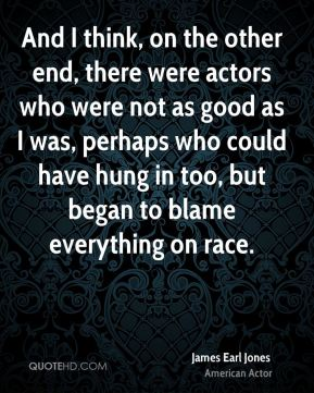 And I think, on the other end, there were actors who were not as good as I was, perhaps who could have hung in too, but began to blame everything on race.