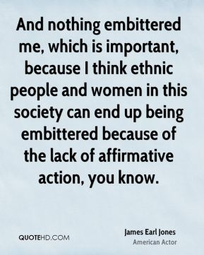 James Earl Jones - And nothing embittered me, which is important, because I think ethnic people and women in this society can end up being embittered because of the lack of affirmative action, you know.
