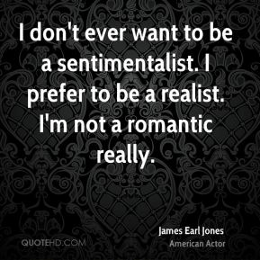 James Earl Jones - I don't ever want to be a sentimentalist. I prefer to be a realist. I'm not a romantic really.