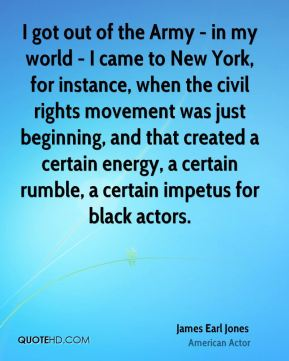 James Earl Jones - I got out of the Army - in my world - I came to New York, for instance, when the civil rights movement was just beginning, and that created a certain energy, a certain rumble, a certain impetus for black actors.