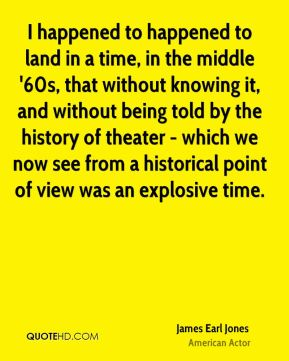 James Earl Jones - I happened to happened to land in a time, in the middle '60s, that without knowing it, and without being told by the history of theater - which we now see from a historical point of view was an explosive time.