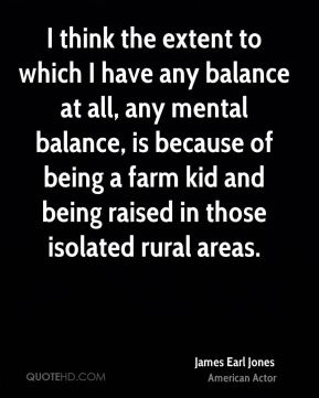 I think the extent to which I have any balance at all, any mental balance, is because of being a farm kid and being raised in those isolated rural areas.