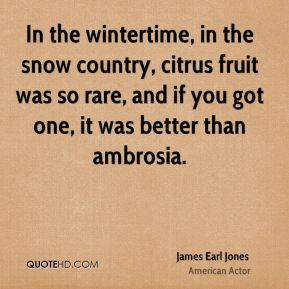 In the wintertime, in the snow country, citrus fruit was so rare, and if you got one, it was better than ambrosia.