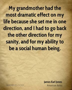 My grandmother had the most dramatic effect on my life because she set me in one direction, and I had to go back the other direction for my sanity, and for my ability to be a social human being.
