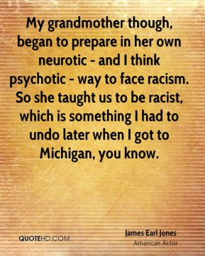 My grandmother though, began to prepare in her own neurotic - and I think psychotic - way to face racism. So she taught us to be racist, which is something I had to undo later when I got to Michigan, you know.