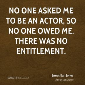 James Earl Jones - No one asked me to be an actor, so no one owed me. There was no entitlement.