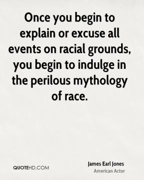 James Earl Jones - Once you begin to explain or excuse all events on racial grounds, you begin to indulge in the perilous mythology of race.