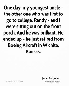 James Earl Jones - One day, my youngest uncle - the other one who was first to go to college, Randy - and I were sitting out on the front porch. And he was brilliant. He ended up - he just retired from Boeing Aircraft in Wichita, Kansas.