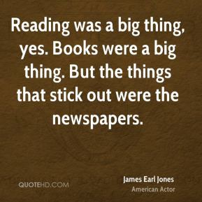 Reading was a big thing, yes. Books were a big thing. But the things that stick out were the newspapers.