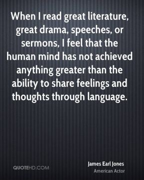 When I read great literature, great drama, speeches, or sermons, I feel that the human mind has not achieved anything greater than the ability to share feelings and thoughts through language.