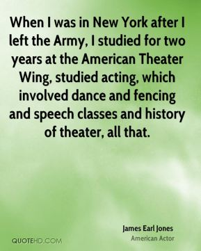 When I was in New York after I left the Army, I studied for two years at the American Theater Wing, studied acting, which involved dance and fencing and speech classes and history of theater, all that.