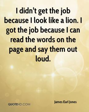 I didn't get the job because I look like a lion. I got the job because I can read the words on the page and say them out loud.