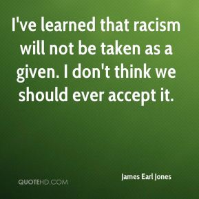 I've learned that racism will not be taken as a given. I don't think we should ever accept it.