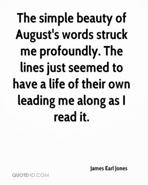 The simple beauty of August's words struck me profoundly. The lines just seemed to have a life of their own leading me along as I read it.