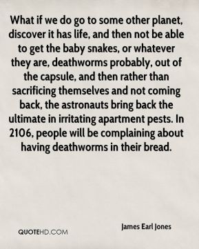 What if we do go to some other planet, discover it has life, and then not be able to get the baby snakes, or whatever they are, deathworms probably, out of the capsule, and then rather than sacrificing themselves and not coming back, the astronauts bring back the ultimate in irritating apartment pests. In 2106, people will be complaining about having deathworms in their bread.