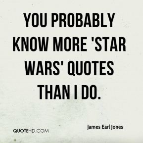 you probably know more 'Star Wars' quotes than I do.