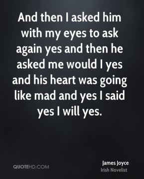 James Joyce - And then I asked him with my eyes to ask again yes and then he asked me would I yes and his heart was going like mad and yes I said yes I will yes.