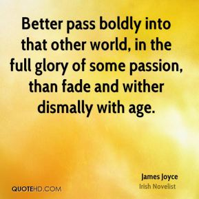 Better pass boldly into that other world, in the full glory of some passion, than fade and wither dismally with age.