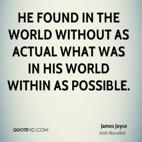 James Joyce - He found in the world without as actual what was in his world within as possible.