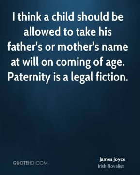 James Joyce - I think a child should be allowed to take his father's or mother's name at will on coming of age. Paternity is a legal fiction.