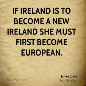 James Joyce - If Ireland is to become a new Ireland she must first become European.