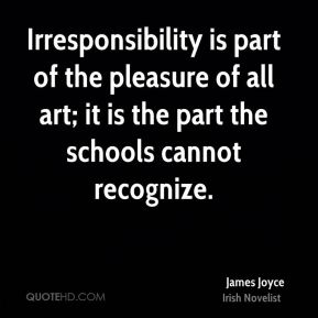 James Joyce - Irresponsibility is part of the pleasure of all art; it is the part the schools cannot recognize.