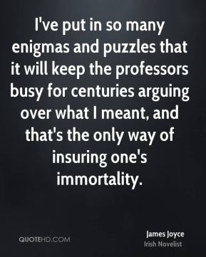 James Joyce - I've put in so many enigmas and puzzles that it will keep the professors busy for centuries arguing over what I meant, and that's the only way of insuring one's immortality.