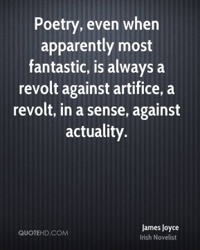 Poetry, even when apparently most fantastic, is always a revolt against artifice, a revolt, in a sense, against actuality.