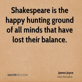 Shakespeare is the happy hunting ground of all minds that have lost their balance.