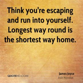 James Joyce - Think you're escaping and run into yourself. Longest way round is the shortest way home.