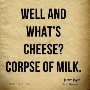 James Joyce - Well and what's cheese? Corpse of milk.